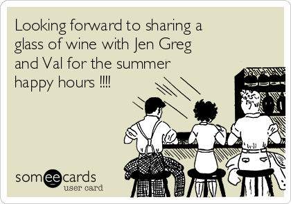Looking forward to sharing a glass of wine with Jen Greg and Val for the summer happy hours !!!!