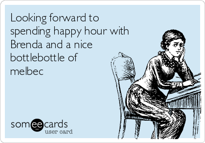 Looking forward to spending happy hour with Brenda and a nice bottlebottle of melbec