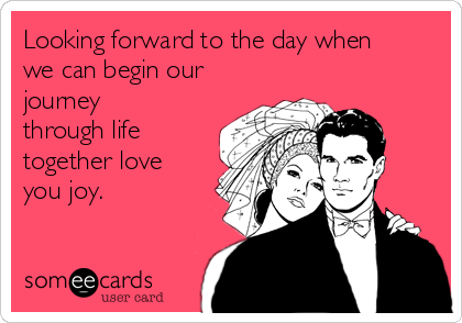 Looking forward to the day when we can begin our journey through life together love you joy.