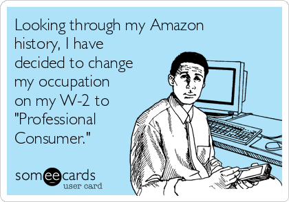 """Looking through my Amazon history, I have decided to change my occupation on my W-2 to """"Professional Consumer."""""""