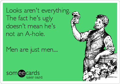 Looks aren't everything. The fact he's ugly  doesn't mean he's not an A-hole.  Men are just men....