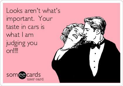 Looks aren't what's important.  Your taste in cars is what I am judging you on!!!!