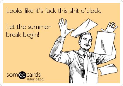 Looks like it's fuck this shit o'clock.  Let the summer break begin!