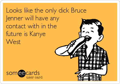 Looks like the only dick Bruce Jenner will have any contact with in the future is Kanye West