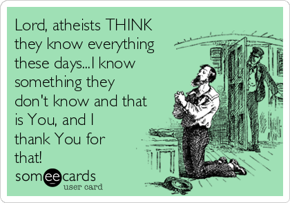 Lord, atheists THINK they know everything these days...I know something they don't know and that is You, and I thank You for that!