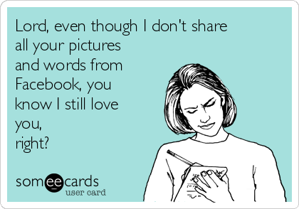 Lord, even though I don't share all your pictures and words from Facebook, you know I still love you, right?