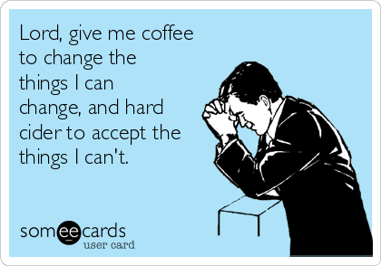 Lord, give me coffee to change the things I can change, and hard cider to accept the things I can't.