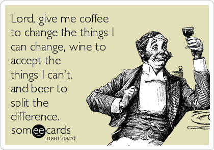 Lord, give me coffee to change the things I can change, wine to accept the things I can't, and beer to split the difference.