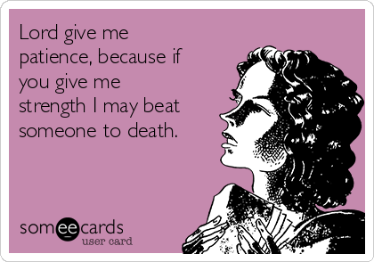 Lord give me patience, because if you give me strength I may beat someone to death.