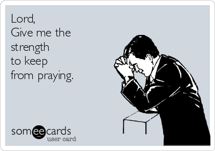 Lord,   Give me the strength  to keep from praying.