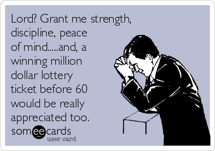 Lord? Grant me strength, discipline, peace of mind.....and, a winning million dollar lottery ticket before 60 would be really appreciated too.
