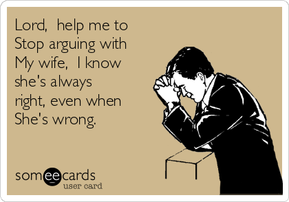 Lord,  help me to Stop arguing with My wife,  I know she's always right, even when She's wrong.