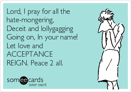 Lord, I pray for all the hate-mongering, Deceit and lollygagging Going on, In your name! Let love and ACCEPTANCE REIGN. Peace 2 all.
