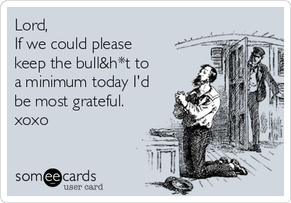 Lord, If we could please keep the bull&h*t to a minimum today I'd be most grateful. xoxo