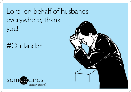 Lord, on behalf of husbands everywhere, thank you!  #Outlander