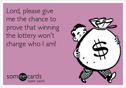 Lord, please give  me the chance to  prove that winning the lottery won't change who I am!