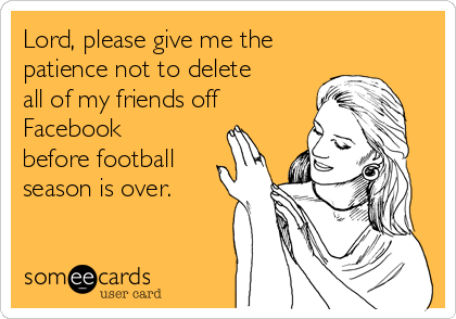 Lord, please give me the patience not to delete all of my friends off Facebook before football season is over.