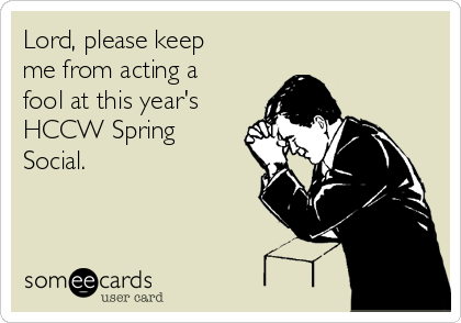 Lord, please keep me from acting a fool at this year's HCCW Spring Social.