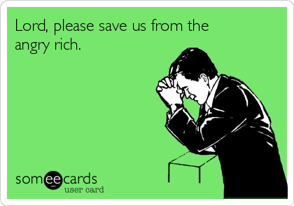 Lord, please save us from the angry rich.