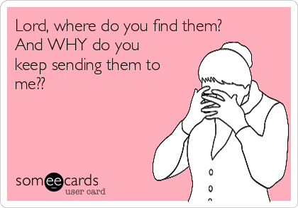 Lord, where do you find them? And WHY do you keep sending them to me??