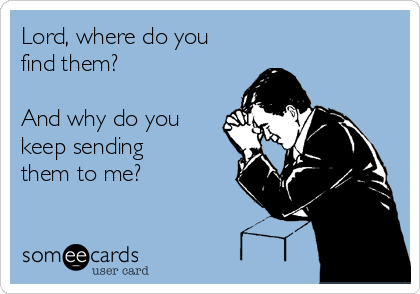 Lord, where do you find them?  And why do you keep sending them to me?