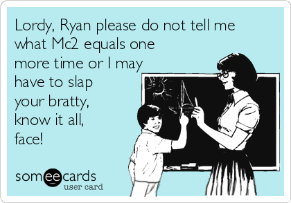 Lordy, Ryan please do not tell me what Mc2 equals one more time or I may have to slap your bratty, know it all, face!