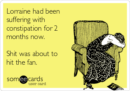 Lorraine had been suffering with constipation for 2 months now.   Shit was about to hit the fan.