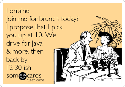 Lorraine. Join me for brunch today? I propose that I pick you up at 10. We drive for Java & more, then back by 12:30-ish