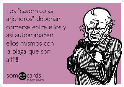 """Los """"cavernicolas arjoneros"""" deberian comerse entre ellos y asi autoacabarian ellos mismos con la plaga que son affff!!"""