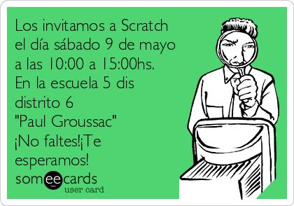 """Los invitamos a Scratch el día sábado 9 de mayo a las 10:00 a 15:00hs. En la escuela 5 dis distrito 6 """"Paul Groussac"""" ¡No faltes!¡Te esperamos!"""