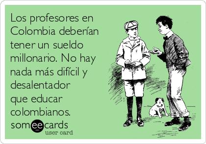 Los profesores en Colombia deberían tener un sueldo millonario. No hay nada más difícil y desalentador que educar colombianos.