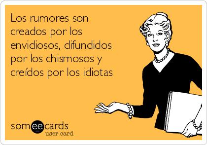 Los rumores son creados por los envidiosos, difundidos por los chismosos y creídos por los idiotas