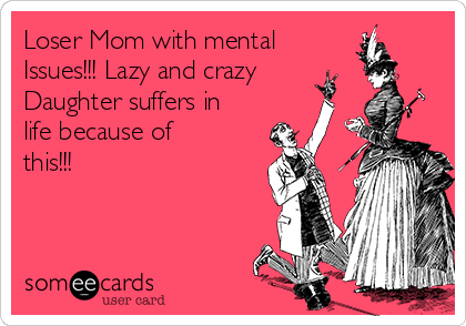 Loser Mom with mental Issues!!! Lazy and crazy Daughter suffers in life because of this!!!