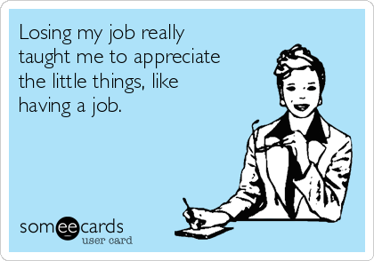 Losing my job really taught me to appreciate the little things, like having a job.