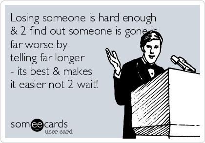 Losing someone is hard enough & 2 find out someone is gone is far worse by telling far longer - its best & makes it easier not 2 wait!