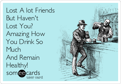 Lost A lot Friends But Haven't  Lost You?  Amazing How You Drink So Much And Remain Healthy!