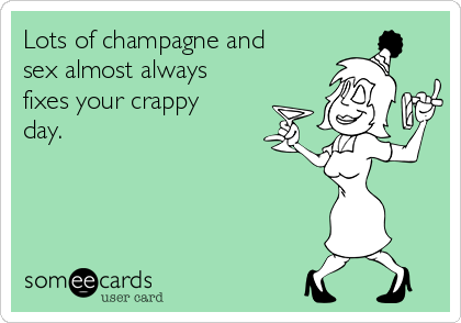 Lots of champagne and sex almost always fixes your crappy day.