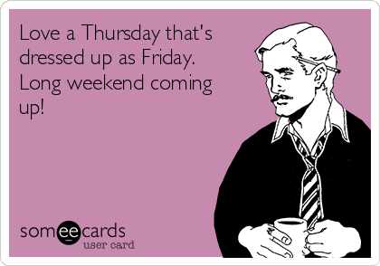 Love a Thursday that's dressed up as Friday. Long weekend coming up!