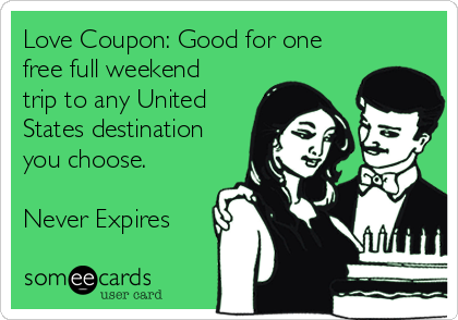 Love Coupon: Good for one free full weekend trip to any United States destination you choose.  Never Expires