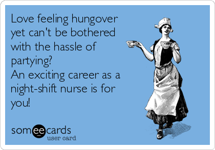 Love feeling hungover yet can't be bothered with the hassle of partying? An exciting career as a  night-shift nurse is for you!