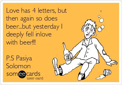 Love has 4 letters, but then again so does beer...but yesterday I deeply fell inlove with beer!!!  P.S Pasiya Solomon