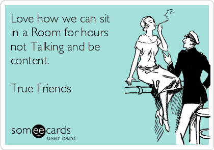 Love how we can sit in a Room for hours not Talking and be content.  True Friends