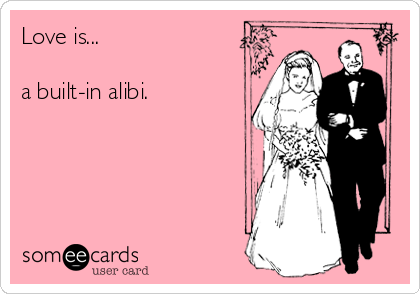 Love is...  a built-in alibi.