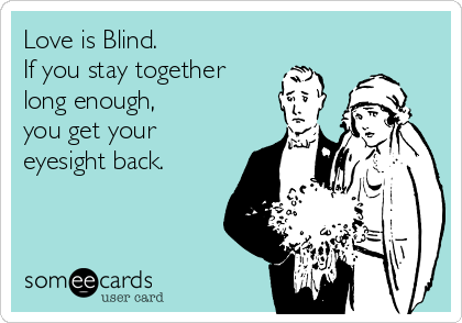 Love is Blind. If you stay together  long enough,  you get your eyesight back.