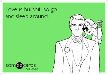 Love is bullshit, so go and sleep around!