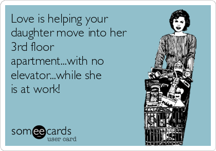 Love is helping your daughter move into her 3rd floor apartment...with no elevator...while she is at work!