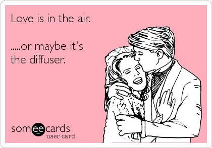 Love is in the air.  .....or maybe it's the diffuser.