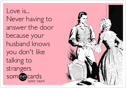 Love is... Never having to answer the door because your husband knows you don't like talking to strangers