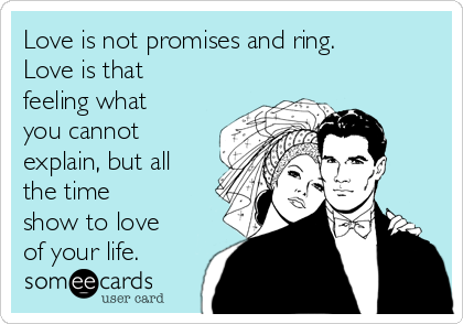 Love is not promises and ring. Love is that feeling what you cannot explain, but all the time show to love of your life.