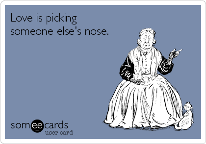Love is picking someone else's nose.